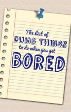 The List of DUMB THINGS to do when you get BORED by Hoodz_16