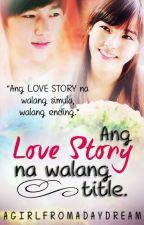 Ang LOVE STORY na WALANG TITLE. by aGirLfromAdayDream