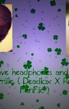 You have headphones and I have the smile. ( Deadlox X Reader ) by TinkTheGamer