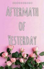 Aftermath of Yesterday (COMPLETED) by sophielrcn