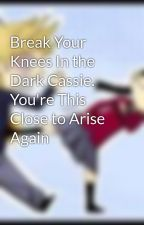 Break Your Knees In the Dark Cassie. You're This Close to Arise Again by Gabtashash