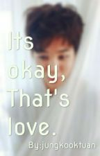 Its okay, That's love. by goldstarsngalaxy