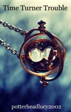 Time turner trouble (Harry Potter Fanfic) by potterheadlucy2002
