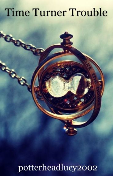 Time turner trouble (Harry Potter Fanfic)