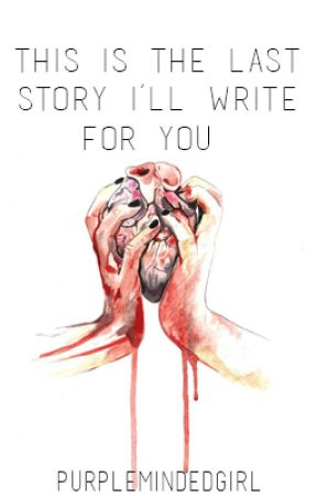 This Is The Last Story I'll Write For You by PurpleMindedGirl