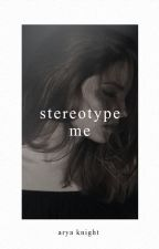Stereotype Me | REWRITING by everylaststory