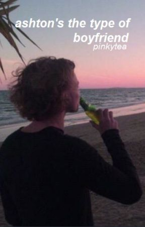 ashton's the type of boyfriend ; a.i by pinkytea
