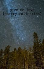 give me love (a poetry collection) by xatouchofrostx