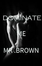 DOMINATE ME MR.BROWN(2015) by Miss-Mysterious1