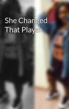 She Changed That Player  by breunia_banks