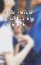 [fanfic KaiYuan ] [ edit ] vợ ơi ! đợi anh với by kaRroy2001