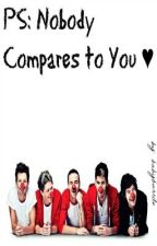 P.S., Nobody Compares to You ♥ (1D Fanfic) by BabyBurrito