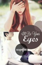 I'll Be Your Eyes by acupoftae