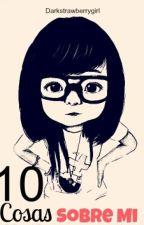 10 Cosas Sobre Mi by darkstrawberrygirl