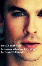 Until i met him ( a Damon salvatore love story ) by LauraHoltman9