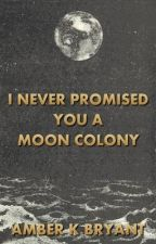 I Never Promised You a Moon Colony by amberkbryant