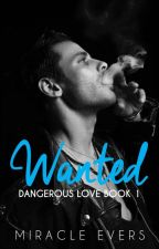 Wanted | Dangerous Love Book 1 [UNDER MAJOR EDITING] by miracleevers18