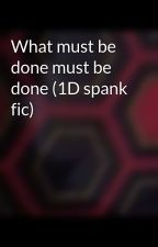 What must be done must be done (1D spank  fic) by Meowing1Directioner