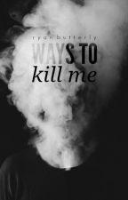 Ways To Kill Me (Wattys2015) by RyanButterly