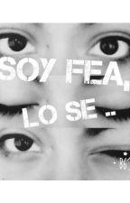 Soy Fea, Lo Se... by MariaDeHoran4