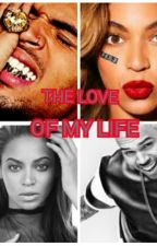 THE LOVE OF MY LIFE(a chris brown and beyonce love story) by YonceWorld