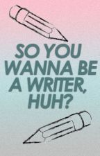 So You Wanna Be a Writer, Huh? by ShadieTree