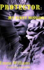 Protector: My first mission by EmmaWilliams66