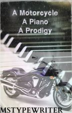 Triple Threat: A Motorcycle A Piano A Prodigy by MsTypeWriter