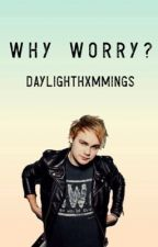 why worry - michael clifford by daylighthxmmings