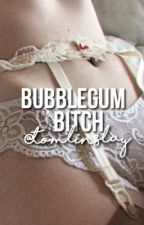 Bubblegum bitch. ||L.s by tomlinslay