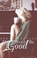 That I Would Be Good by Somethingtrue