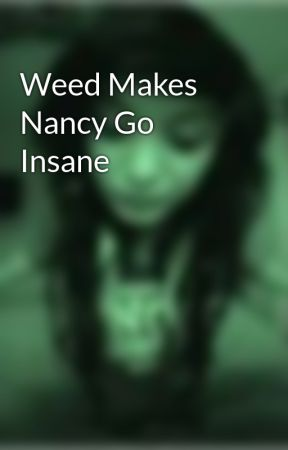 Weed Makes Nancy Go Insane by DamnedGirl