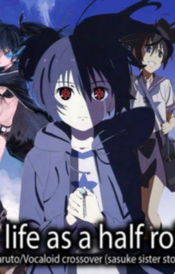 My life as a Half robot- Naruto Vocaloid Crossover (sasuke sister story)