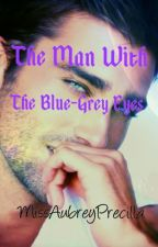 The Man With the Blue-Grey Eyes [ON HOLD] by MissAubreyPrecilla