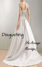 Disgusting (An Arrange Marriage) by SunnyLeo09
