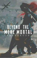 Beyond The Mere Mortal  by Kashekush