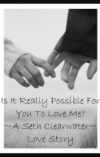 Is It Really Possible For You To Love Me? ~ A Seth Clearwater Love Story~ by lovesethedwardemmett