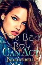 The Bad Boy Can Act (On hold) by JadelynBell