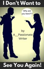 I Don't Want to See You Again! *completed* by A__PassionateWriter