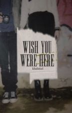 Wish You Were Here by chloreen