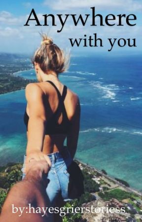 Anywhere with you...  A Hayes Grier Fanfic  by hayesgrierstoriess