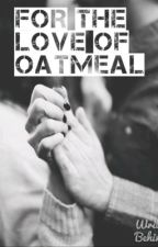 For The Love Of Oatmeal by somynameispaige