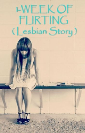 1-WEEK OF FLIRTING ( Lesbian Story )