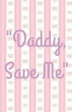 """Daddy, Save Me"" by daddyslittleharlot"