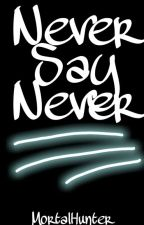 Never say never ✔ by MortalHunter