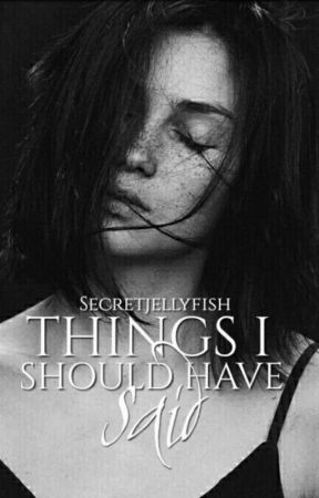 Things I Should Have Said ✔ by secretjellyfish