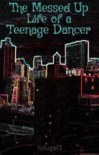 The Messed Up Life of a Teenage Dancer by lulugal3