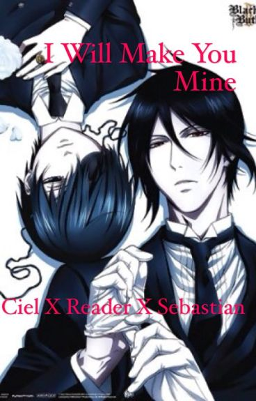 I Will Make You Mine (Ciel x Reader x Sebastian) Book 1 {Completed}