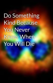 Do Something Kind Because You Never Know When You Will Die by carrvo