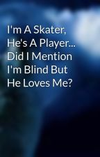 I'm A Skater, He's A Player... Did I Mention I'm Blind But He Loves Me? by SnowAngel66